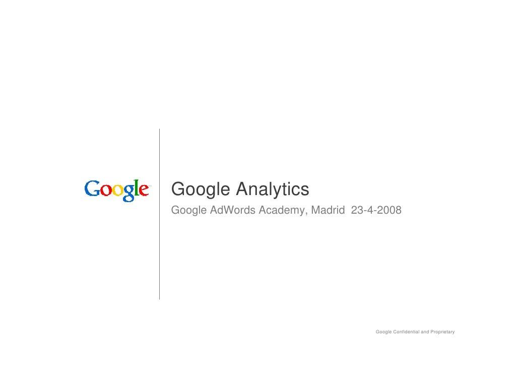 Google Analytics Google AdWords Academy, Madrid 23-4-2008                                        Google Confidential and P...