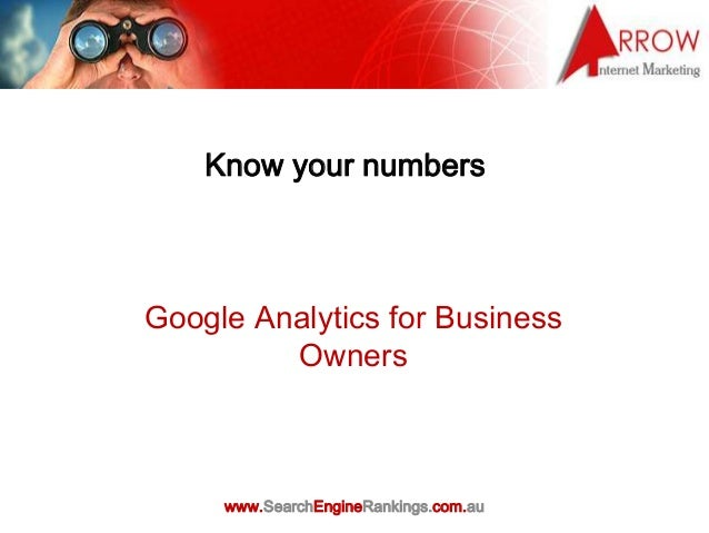 Know your numbersGoogle Analytics for Business         Owners     www.SearchEngineRankings.com.au