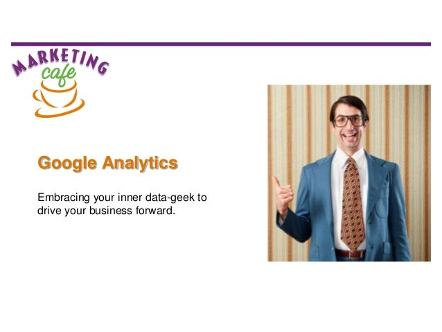 Google Analytics Embracing your inner data-geek to drive your business forward.