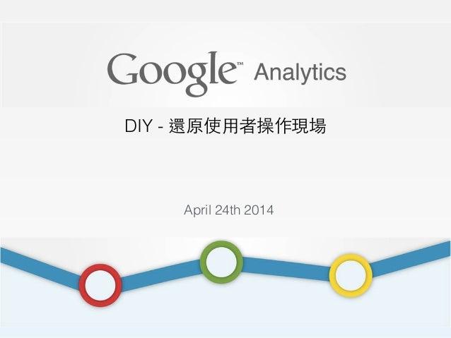 DIY - 還原使⽤用者操作現場 April 24th 2014