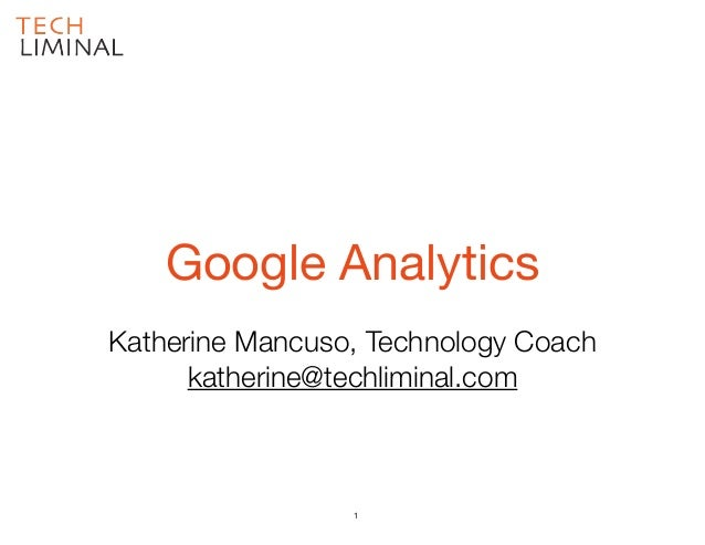 Katherine Mancuso, Technology Coach katherine@techliminal.com Google Analytics 1