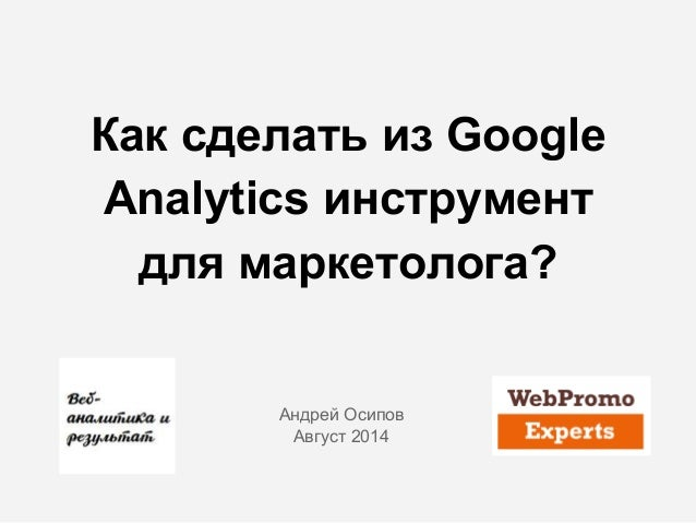 Как сделать из Google Analytics инструмент для маркетолога? Андрей Осипов Август 2014