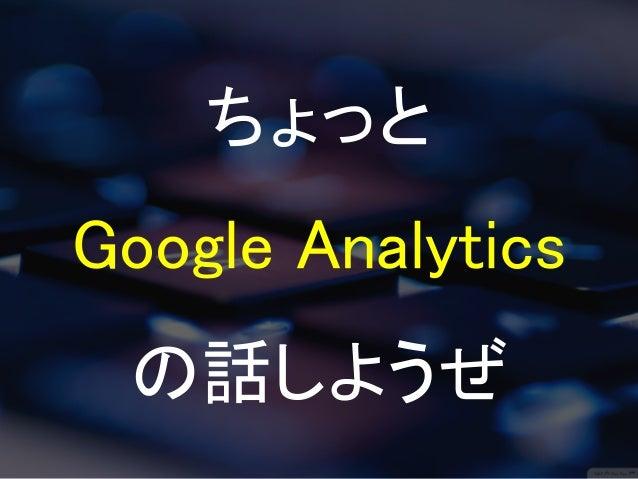 ちょっと  Google Analytics  の話しようぜ