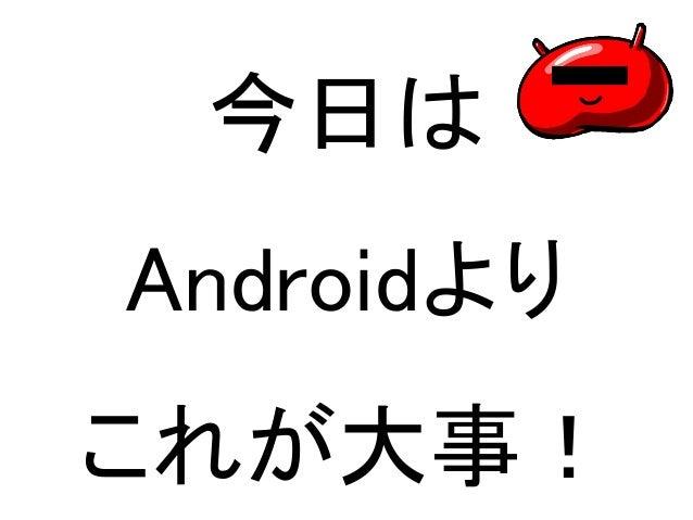 今日は  Androidより  これが大事!