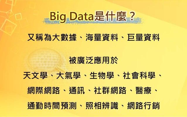 又稱為大數據、海量資料、巨量資料 被廣泛應用於 天文學、大氣學、生物學、社會科學、 網際網路、通訊、社群網路、醫療、 通勤時間預測、照相辨識、網路行銷