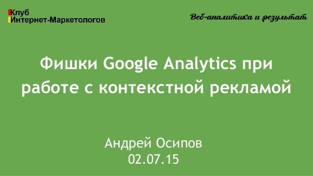 Фишки Google Analytics при работе с контекстной рекламой Андрей Осипов 02.07.15