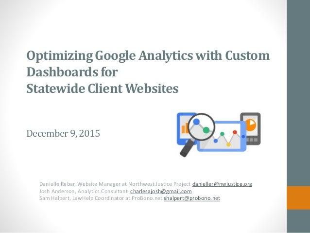 OptimizingGoogle Analyticswith Custom Dashboardsfor StatewideClient Websites December9,2015 Danielle Rebar, Website Manage...