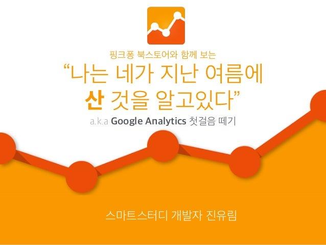 """핑크퐁 북스토어와 함께 보는 """"나는 네가 지난 여름에 산 것을 알고있다"""" a.k.a Google Analytics 첫걸음 떼기 스마트스터디 개발자 진유림"""
