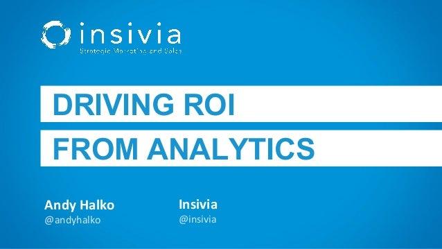 Andy Halko @andyhalko DRIVING ROI FROM ANALYTICS Insivia @insivia