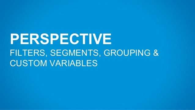 PERSPECTIVE FILTERS, SEGMENTS, GROUPING & CUSTOM VARIABLES