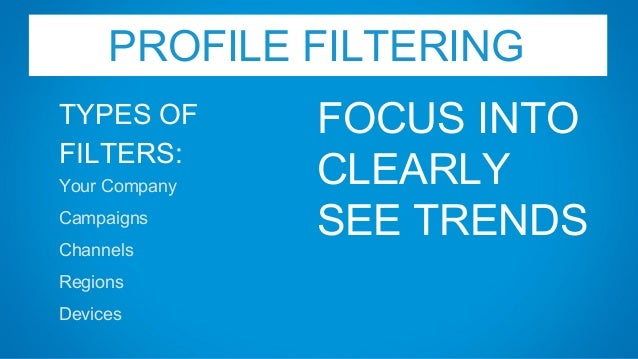PROFILE FILTERING TYPES OF FILTERS: Your Company Campaigns Channels Regions Devices FOCUS INTO CLEARLY SEE TRENDS