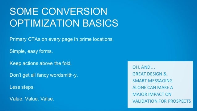 SOME CONVERSION OPTIMIZATION BASICS Primary CTAs on every page in prime locations. Simple, easy forms. Keep actions above ...