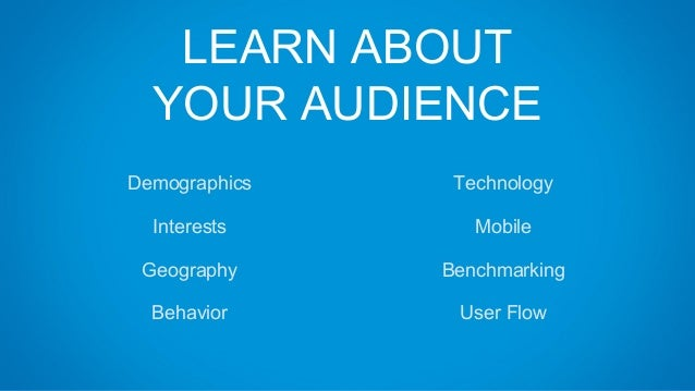 LEARN ABOUT YOUR AUDIENCE Technology Mobile Benchmarking User Flow Demographics Interests Geography Behavior
