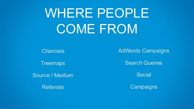 WHERE PEOPLE COME FROM Channels Treemaps Source / Medium Referrals AdWords Campaigns Search Queries Social Campaigns