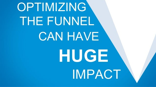 OPTIMIZING e THE FUNNEL w CAN HAVE ` HUGE ` IMPACT `