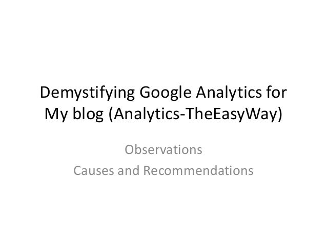Demystifying Google Analytics for My blog (Analytics-TheEasyWay) Observations Causes and Recommendations