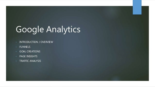 Google Analytics • INTRODUCTION / OVERVIEW • FUNNELS • GOAL CREATIONS • PAGE INSIGHTS • TRAFFIC ANALYSIS