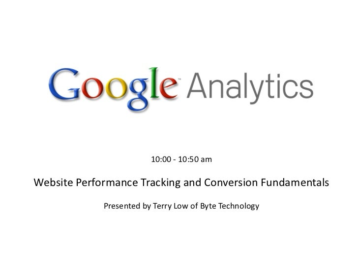 10:00 - 10:50 amWebsite Performance Tracking and Conversion Fundamentals             Presented by Terry Low of Byte Techno...
