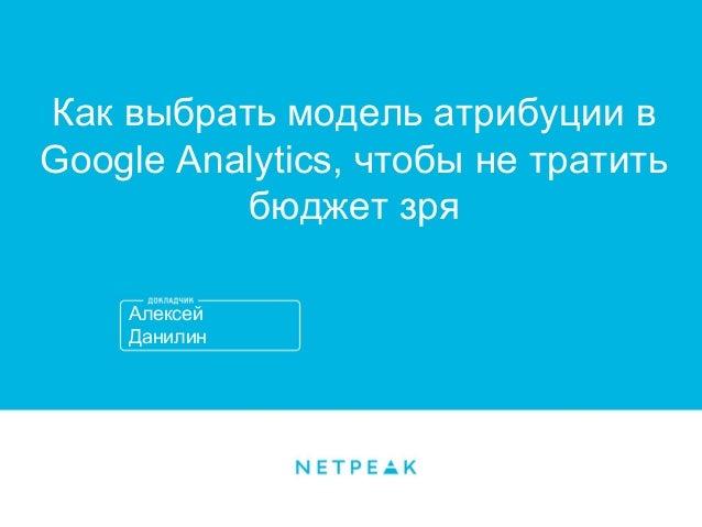 Алексей Данилин Как выбрать модель атрибуции в Google Analytics, чтобы не тратить бюджет зря