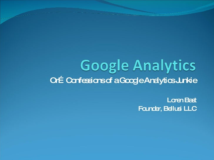 Or…Confessions of a Google Analytics Junkie Loren Bast Founder, Bellusi LLC