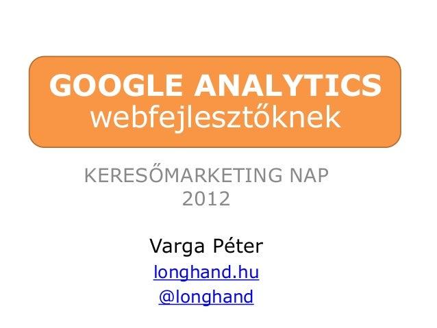 GOOGLE ANALYTICS  webfejlesztőknek KERESŐMARKETING NAP        2012      Varga Péter      longhand.hu       @longhand
