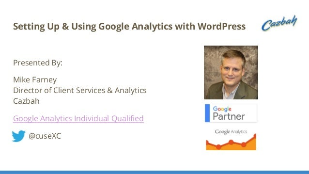 Setting Up & Using Google Analytics with WordPress Presented By: Mike Farney Director of Client Services & Analytics Cazba...