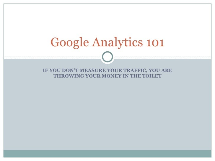 IF YOU DON'T MEASURE YOUR TRAFFIC, YOU ARE THROWING YOUR MONEY IN THE TOILET Google Analytics 101
