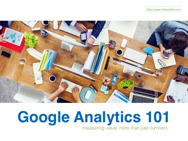 Google Analytics 101measuring value, more than just numbers http://www.inboundid.com
