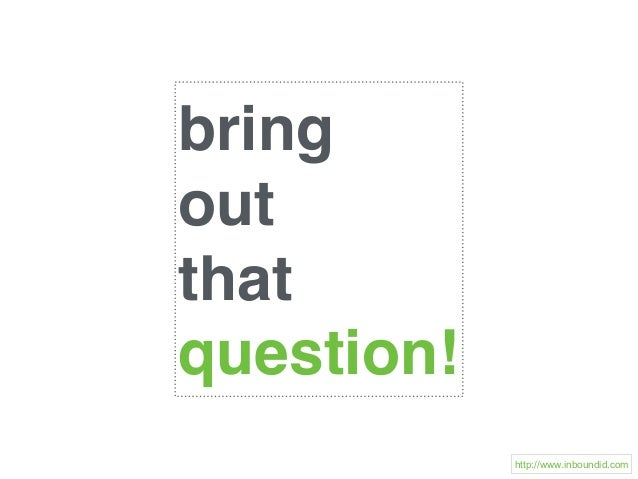 bring out that question! http://www.inboundid.com
