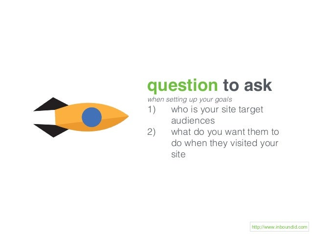 question to ask when setting up your goals 1) who is your site target audiences 2) what do you want them to do when they v...