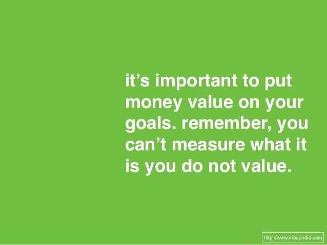 it's important to put money value on your goals. remember, you can't measure what it is you do not value. http://www.inbou...