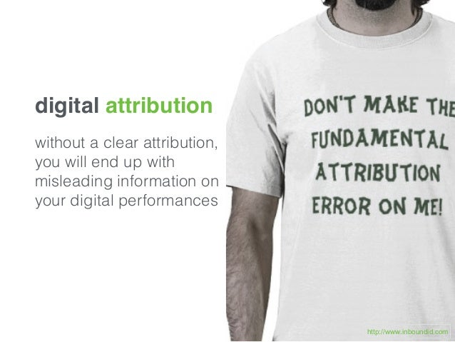 digital attribution without a clear attribution, you will end up with misleading information on your digital performances ...