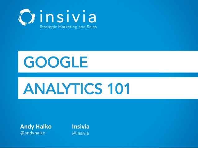 Andy  Halko   @andyhalko   Insivia   @insivia   GOOGLE ANALYTICS 101