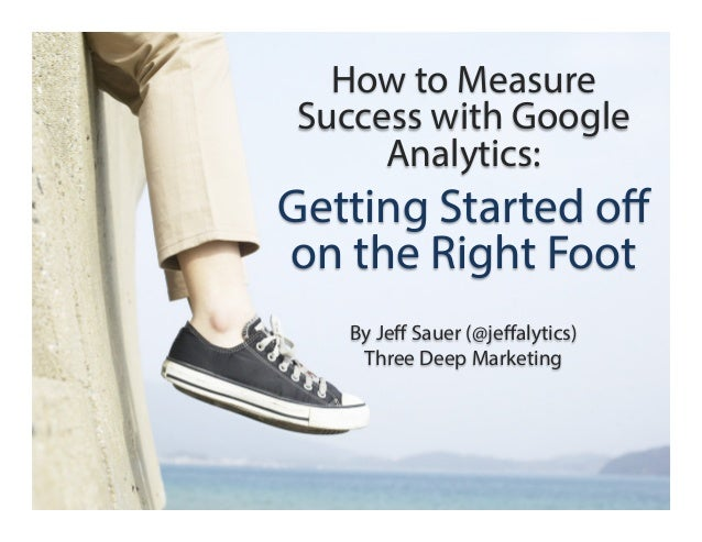 How to Measure Success with Google Analytics:  Getting Started off on the Right Foot By Jeff Sauer (@jeffalytics) Three Deep ...