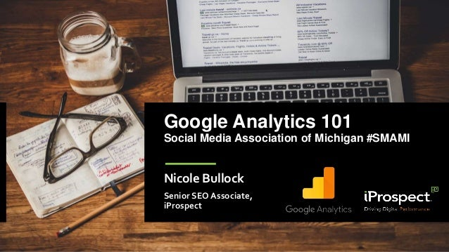 Google Analytics 101 Social Media Association of Michigan #SMAMI Nicole Bullock Senior SEO Associate, iProspect