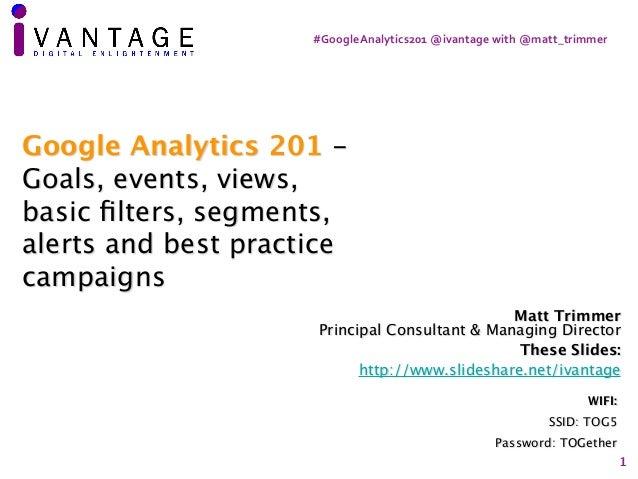 #GoogleAnalytics201@ivantagewith@matt_trimmer 1 Matt Trimmer Principal Consultant & Managing Director These Slides: ht...