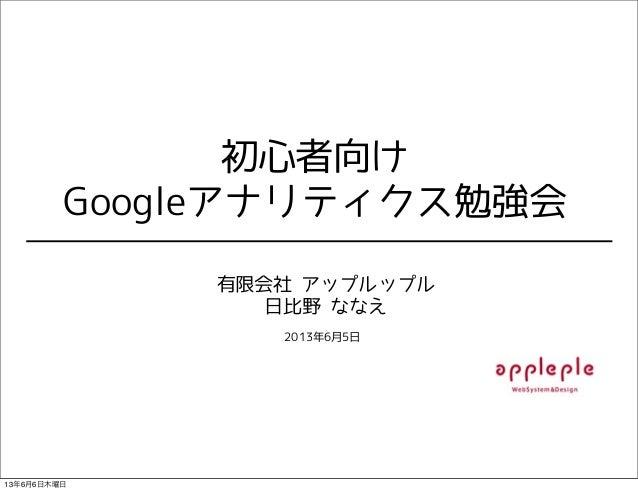 初心者向けGoogleアナリティクス勉強会有限会社 アップルップル日比野 ななえ2013年6月5日13年6月6日木曜日