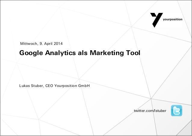 Google Analytics als Marketing Tool Lukas Stuber, CEO Yourposition GmbH Mittwoch, 9. April 2014 twitter.com/lstuber