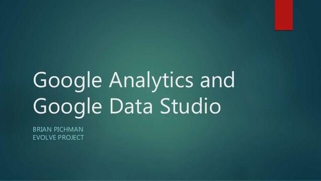 Google Analytics and Google Data Studio BRIAN PICHMAN EVOLVE PROJECT