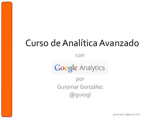 Curso de Analítica Avanzado con    por  Guiomar González @guiogl  guiometrics@gmail.com