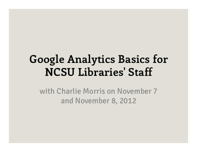 Google Analytics Basics for  NCSU Libraries Staff  with Charlie Morris on November 7        and November 8, 2012