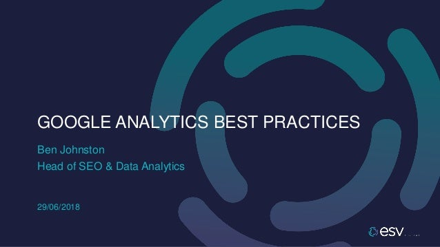 Ben Johnston GOOGLE ANALYTICS BEST PRACTICES Head of SEO & Data Analytics 29/06/2018