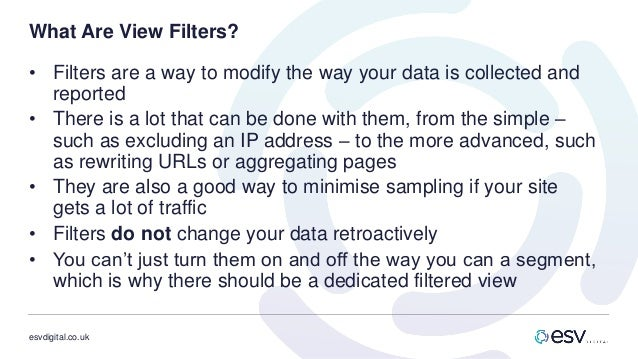 esvdigital.co.uk What Are View Filters? • Filters are a way to modify the way your data is collected and reported • There ...