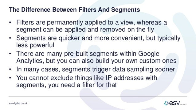 esvdigital.co.uk The Difference Between Filters And Segments • Filters are permanently applied to a view, whereas a segmen...
