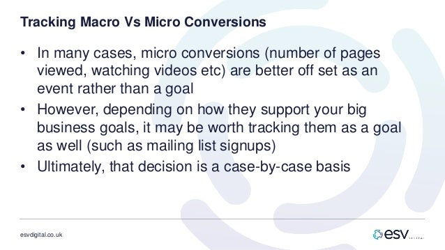 esvdigital.co.uk Tracking Macro Vs Micro Conversions • In many cases, micro conversions (number of pages viewed, watching ...