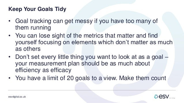 esvdigital.co.uk Keep Your Goals Tidy • Goal tracking can get messy if you have too many of them running • You can lose si...