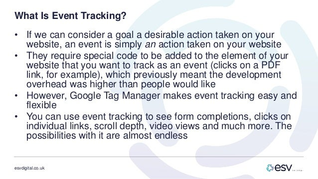 esvdigital.co.uk What Is Event Tracking? • If we can consider a goal a desirable action taken on your website, an event is...