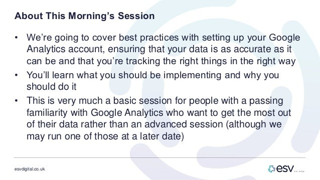 esvdigital.co.uk About This Morning's Session • We're going to cover best practices with setting up your Google Analytics ...