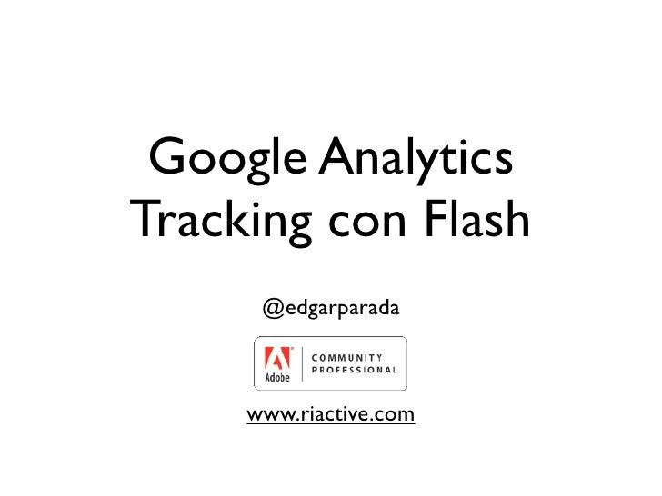 Google Analytics Tracking con Flash       @edgarparada         www.riactive.com