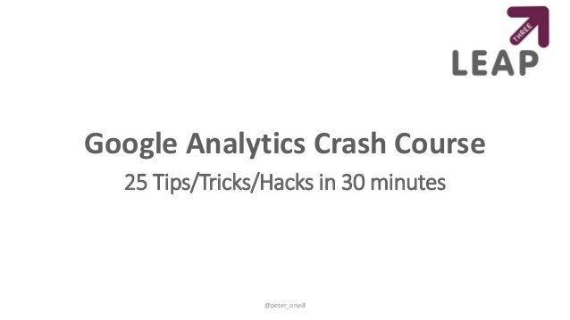 Google Analytics Crash Course 25 Tips/Tricks/Hacks in 30 minutes @peter_oneill
